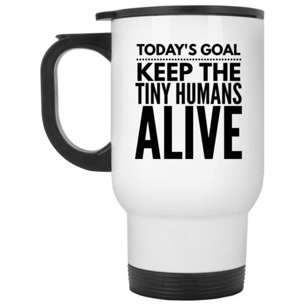 Today S Goal Keep The Tiny Humans Alive White Travel Mug